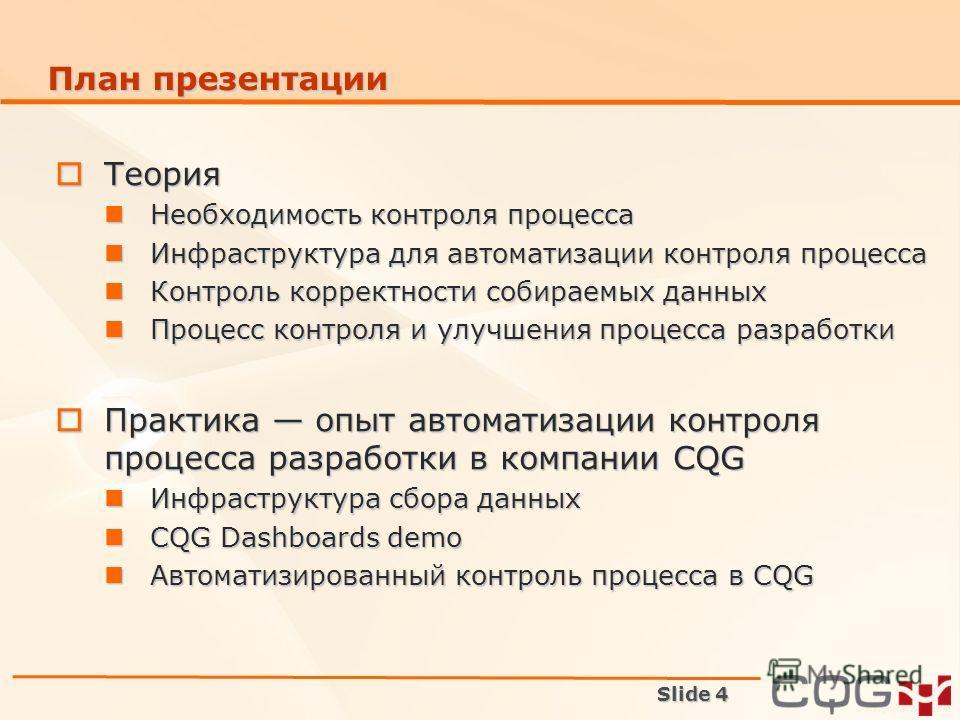 Slide 4 План презентации Теория Теория Необходимость контроля процесса Необходимость контроля процесса Инфраструктура для автоматизации контроля процесса Инфраструктура для автоматизации контроля процесса Контроль корректности собираемых данных Контр