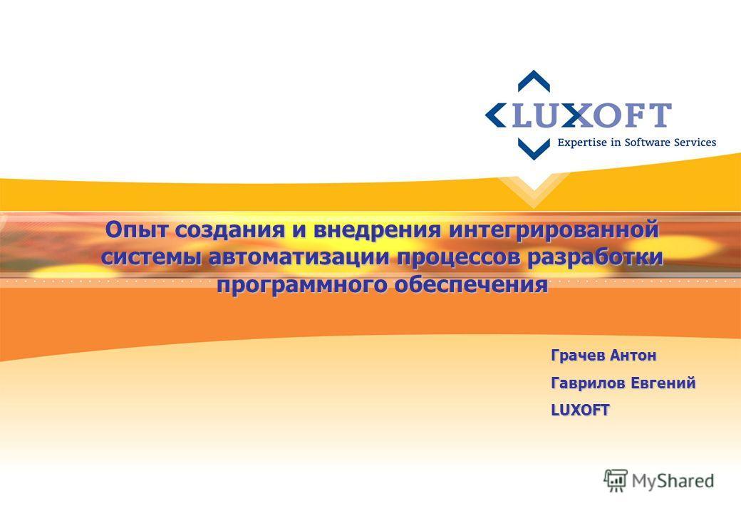 Опыт создания и внедрения интегрированной системы автоматизации процессов разработки программного обеспечения Грачев Антон Гаврилов Евгений LUXOFT
