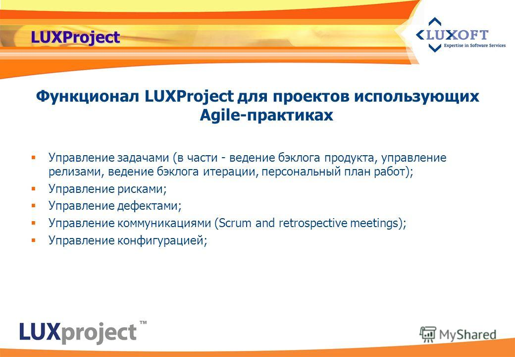 LUXProject Функционал LUXProject для проектов использующих Agile-практиках Управление задачами (в части - ведение бэклога продукта, управление релизами, ведение бэклога итерации, персональный план работ); Управление рисками; Управление дефектами; Упр
