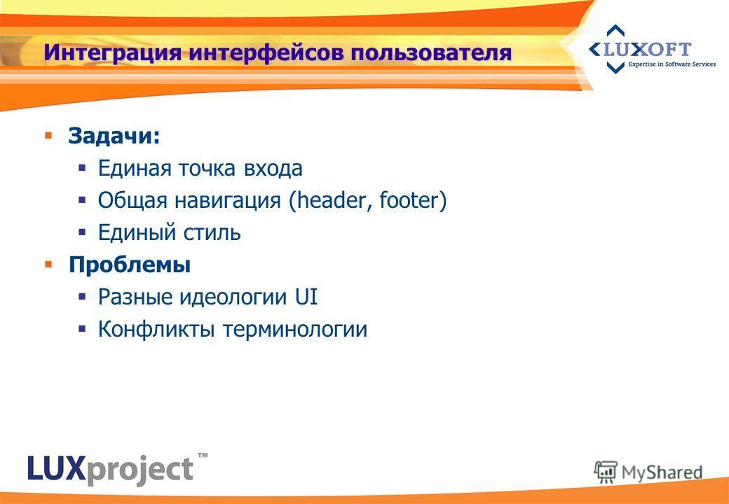 Интеграция интерфейсов пользователя Задачи: Единая точка входа Общая навигация (header, footer) Единый стиль Проблемы Разные идеологии UI Конфликты терминологии