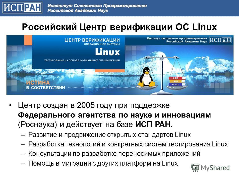 Российский Центр верификации ОС Linux Центр создан в 2005 году при поддержке Федерального агентства по науке и инновациям (Роснаука) и действует на базе ИСП РАН. –Развитие и продвижение открытых стандартов Linux –Разработка технологий и конкретных си