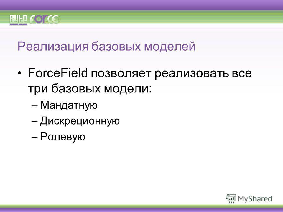 Реализация базовых моделей ForceField позволяет реализовать все три базовых модели: –Мандатную –Дискреционную –Ролевую