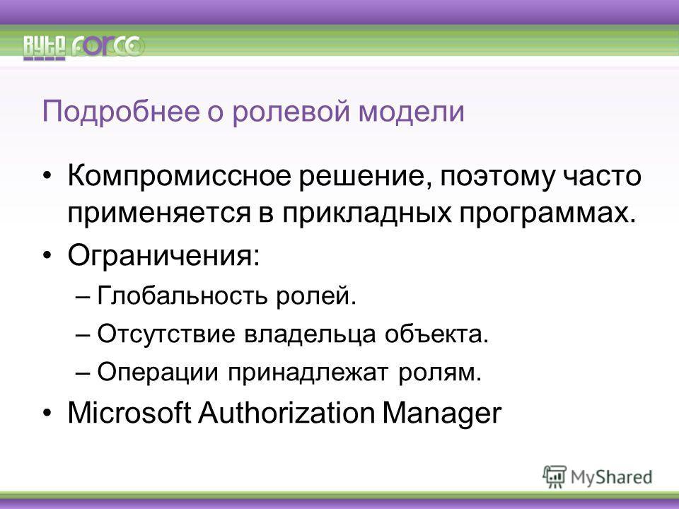 Подробнее о ролевой модели Компромиссное решение, поэтому часто применяется в прикладных программах. Ограничения: –Глобальность ролей. –Отсутствие владельца объекта. –Операции принадлежат ролям. Microsoft Authorization Manager
