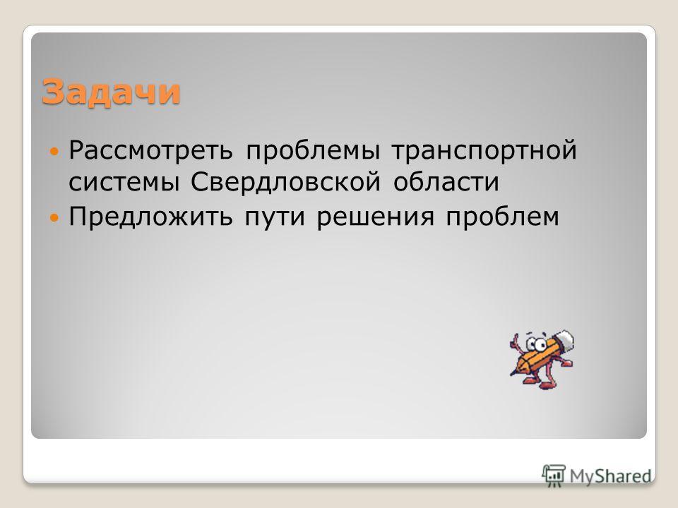 Задачи Рассмотреть проблемы транспортной системы Свердловской области Предложить пути решения проблем