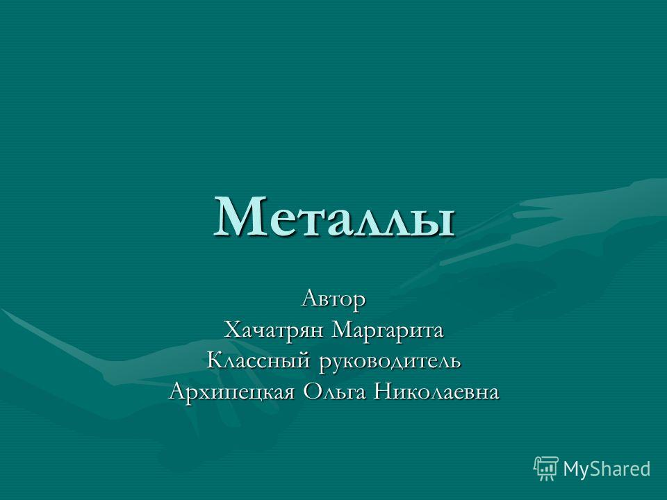 Металлы Автор Хачатрян Маргарита Классный руководитель Архипецкая Ольга Николаевна