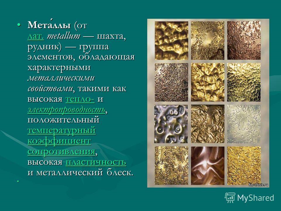 Металлы (от лат. metallum шахта, рудник) группа элементов, обладающая характерными металлическими свойствами, такими как высокая тепло- и электропроводность, положительный температурный коэффициент сопротивления, высокая пластичность и металлический