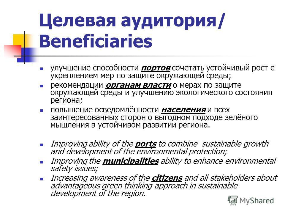 Целевая аудитория/ Beneficiaries улучшение способности портов сочетать устойчивый рост с укреплением мер по защите окружающей среды; рекомендации органам власти о мерах по защите окружающей среды и улучшению экологического состояния региона; повышени