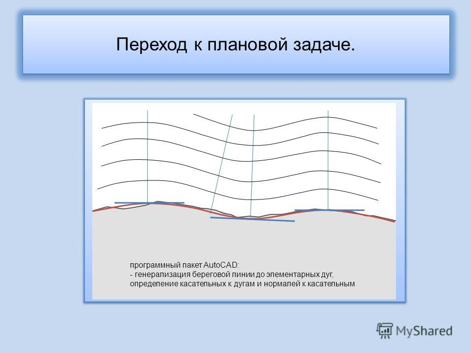 Переход к плановой задаче. программный пакет AutoCAD: - генерализация береговой линии до элементарных дуг, определение касательных к дугам и нормалей к касательным