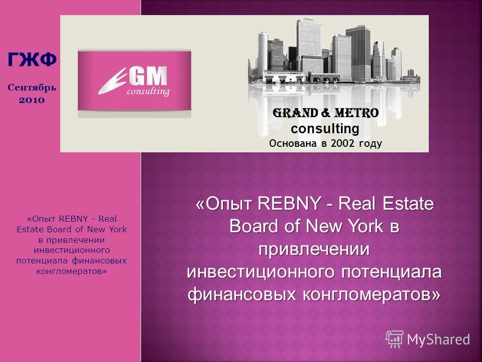 «Опыт REBNY - Real Estate Board of New York в привлечении инвестиционного потенциала финансовых конгломератов» Grand & Metro consulting Основана в 2002 году ГЖФ Сентябрь 2010 «Опыт REBNY - Real Estate Board of New York в привлечении инвестиционного п