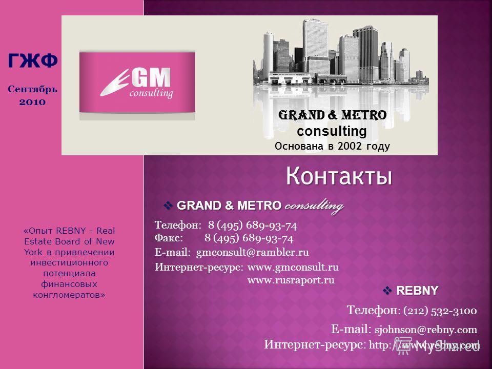 «Опыт REBNY - Real Estate Board of New York в привлечении инвестиционного потенциала финансовых конгломератов» Grand & Metro consulting Основана в 2002 году Контакты Телефон: 8 (495) 689-93-74 Факс: 8 (495) 689-93-74 E-mail: gmconsult@rambler.ru Инте