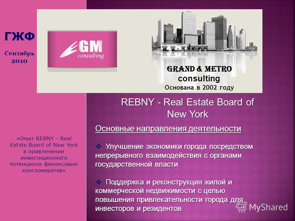 Grand & Metro consulting Основана в 2002 году ГЖФ Сентябрь 2010 REBNY - Real Estate Board of New York Основные направления деятельности Улучшение экономики города посредством непрерывного взаимодействия с органами государственной власти Улучшение эко