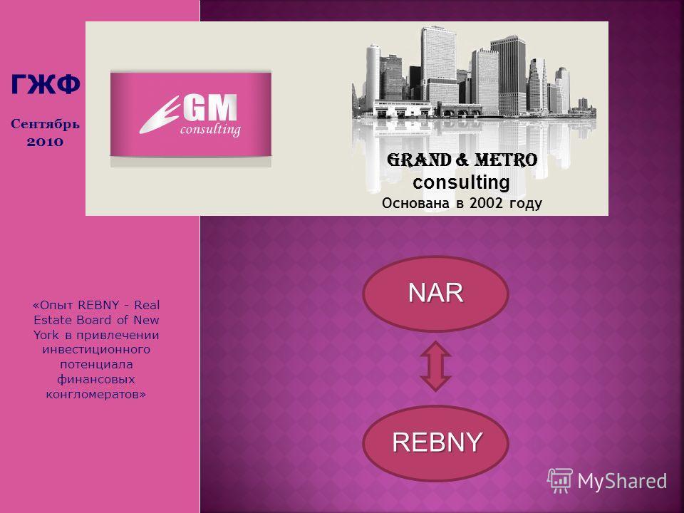 «Опыт REBNY - Real Estate Board of New York в привлечении инвестиционного потенциала финансовых конгломератов» Grand & Metro consulting Основана в 2002 году ГЖФ Сентябрь 2010 NAR REBNY