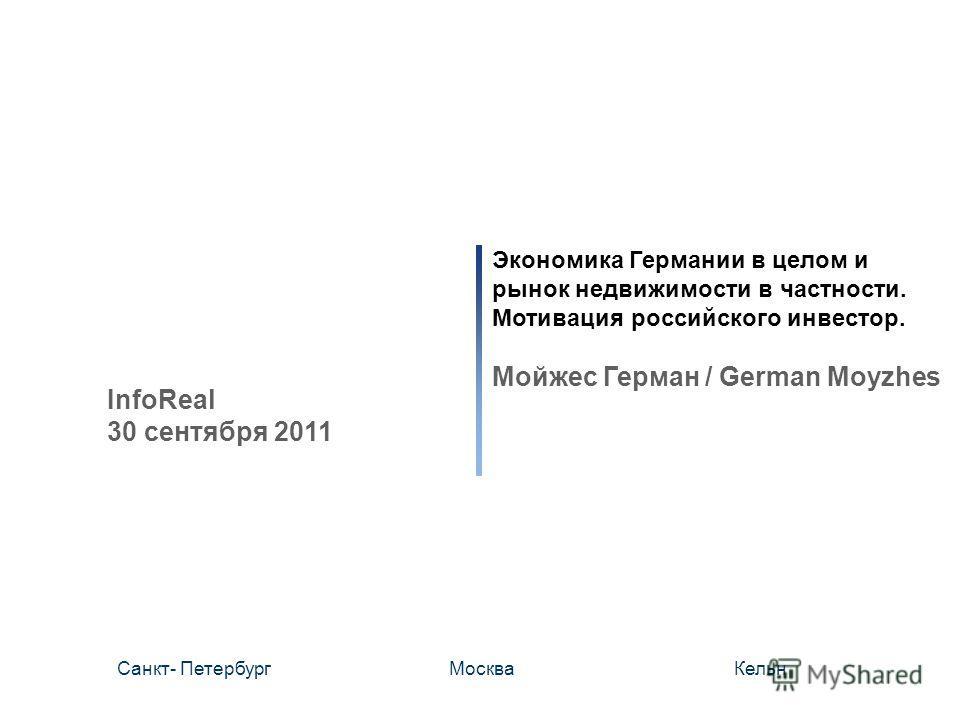 Экономика Германии в целом и рынок недвижимости в частности. Мотивация российского инвестор. Мойжес Герман / German Moyzhes Санкт- ПетербургМоскваКельн InfoReal 30 сентября 2011