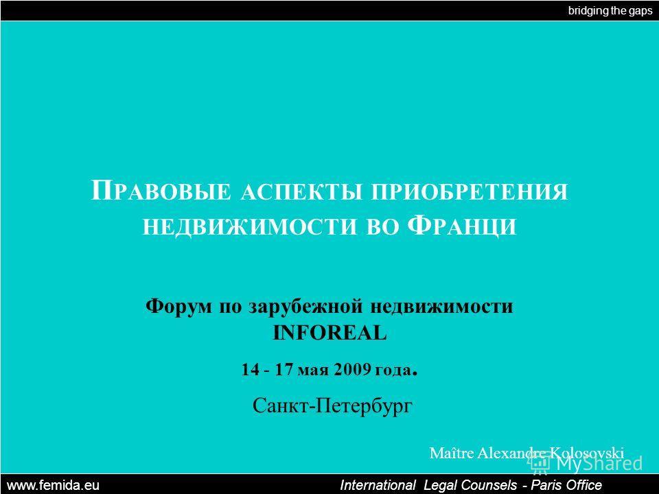 bridging the gaps www.femida.eu International Legal Counsels - Paris Office Maître Alexandre Kolosovski П РАВОВЫЕ АСПЕКТЫ ПРИОБРЕТЕНИЯ НЕДВИЖИМОСТИ ВО Ф РАНЦИ Форум по зарубежной недвижимости INFOREAL 14 - 17 мая 2009 года. Санкт-Петербург