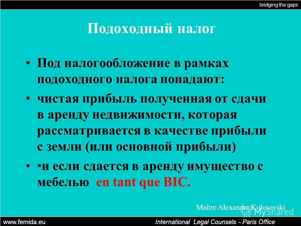bridging the gaps www.femida.eu International Legal Counsels - Paris Office Maître Alexandre Kolosovski Подоходный налог Под налогообложение в рамках подоходного налога попадают: чистая прибыль полученная от сдачи в аренду недвижимости, которая рассм