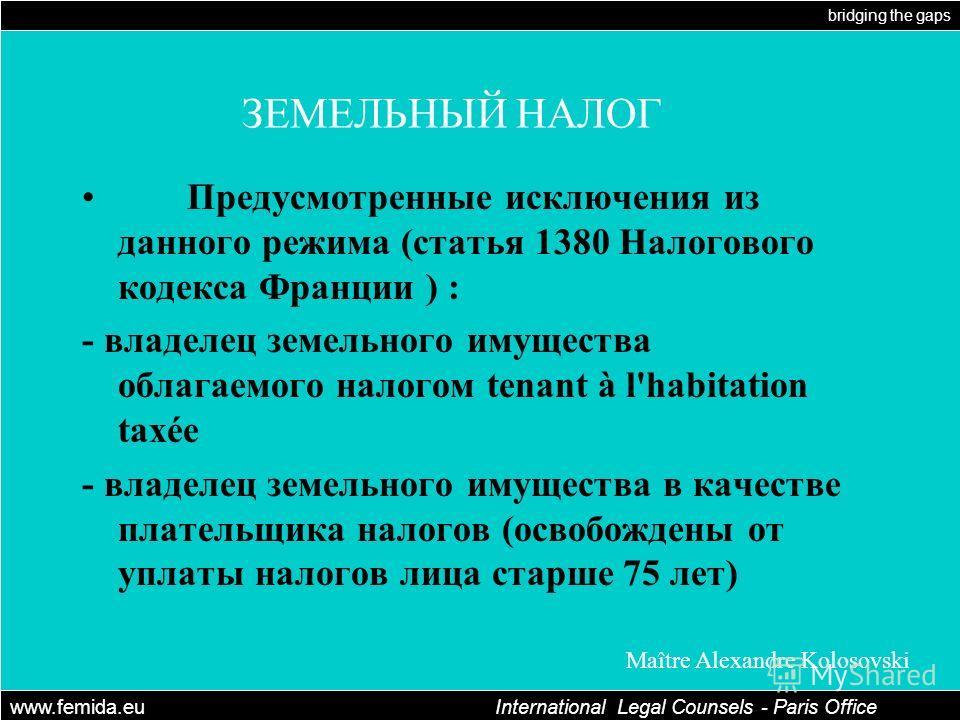 bridging the gaps www.femida.eu International Legal Counsels - Paris Office Maître Alexandre Kolosovski ЗЕМЕЛЬНЫЙ НАЛОГ Предусмотренные исключения из данного режима (статья 1380 Налогового кодекса Франции ) : - владелец земельного имущества облагаемо