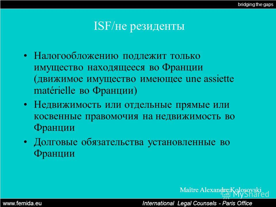 bridging the gaps www.femida.eu International Legal Counsels - Paris Office Maître Alexandre Kolosovski ISF/не резиденты Налогообложению подлежит только имущество находящееся во Франции (движимое имущество имеющее une assiette matérielle во Франции)