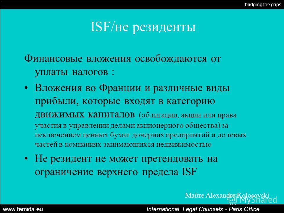 bridging the gaps www.femida.eu International Legal Counsels - Paris Office Maître Alexandre Kolosovski ISF/не резиденты Финансовые вложения освобождаются от уплаты налогов : Вложения во Франции и различные виды прибыли, которые входят в категорию дв