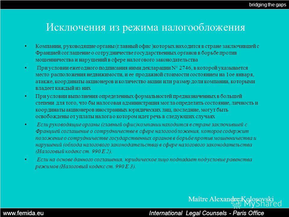 bridging the gaps www.femida.eu International Legal Counsels - Paris Office Maître Alexandre Kolosovski Исключения из режима налогообложения Компании, руководящие органы (главный офис )которых находится в стране заключившей с Францией соглашение о со