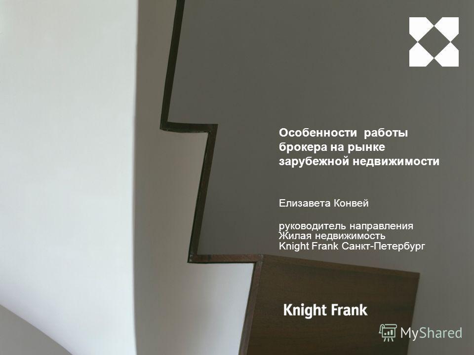 Особенности работы брокера на рынке зарубежной недвижимости Елизавета Конвей руководитель направления Жилая недвижимость Knight Frank Санкт-Петербург
