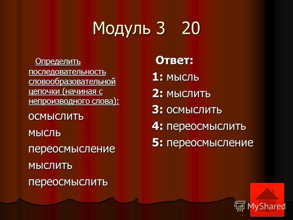 Модуль 3 20 Определить последовательность словообразовательной цепочки (начиная с непроизводного слова): Определить последовательность словообразовательной цепочки (начиная с непроизводного слова): осмыслить осмыслить мысль мысль переосмысление перео