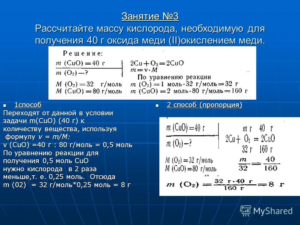 Занятие 3 Занятие 3 Рассчитайте массу кислорода, необходимую для получения 40 г оксида меди (II)окислением меди. Занятие 3 1способ 1способ Переходят от данной в условии задачи m(CuO) (40 г) к количеству вещества, используя формулу v = m/M: формулу v