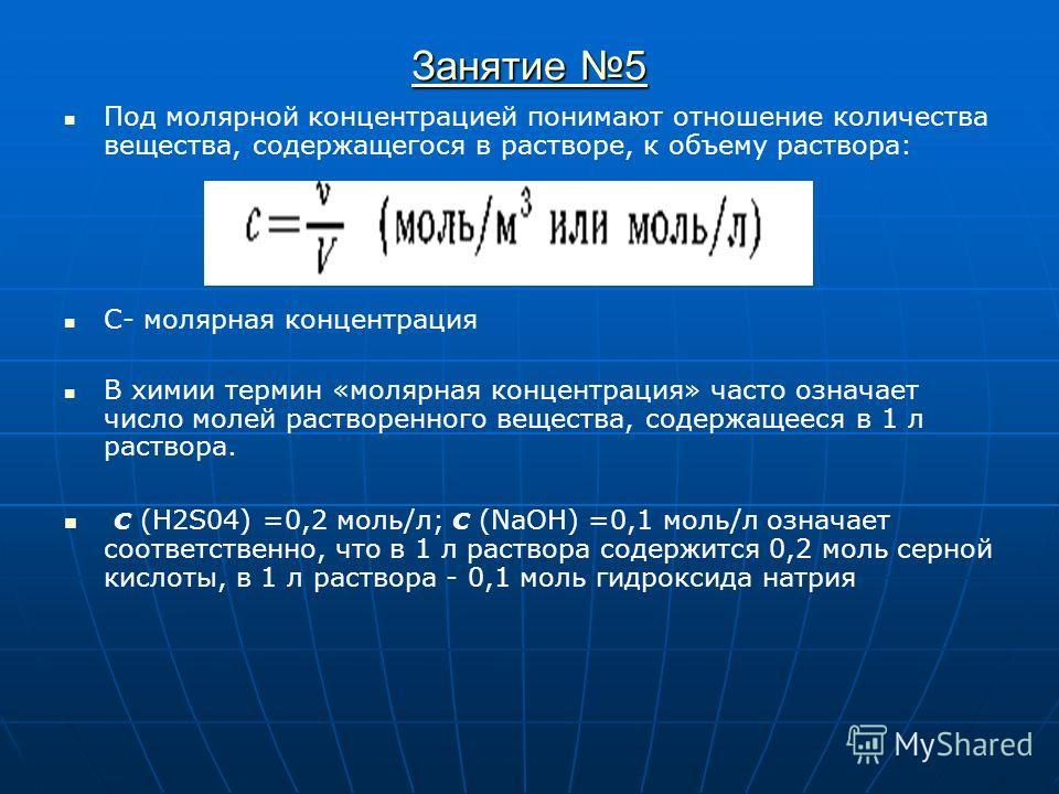 Занятие 5 Занятие 5 Под молярной концентрацией понимают отношение количества вещества, содержащегося в растворе, к объему раствора: С- молярная концентрация В химии термин «молярная концентрация» часто означает число молей растворенного вещества, сод