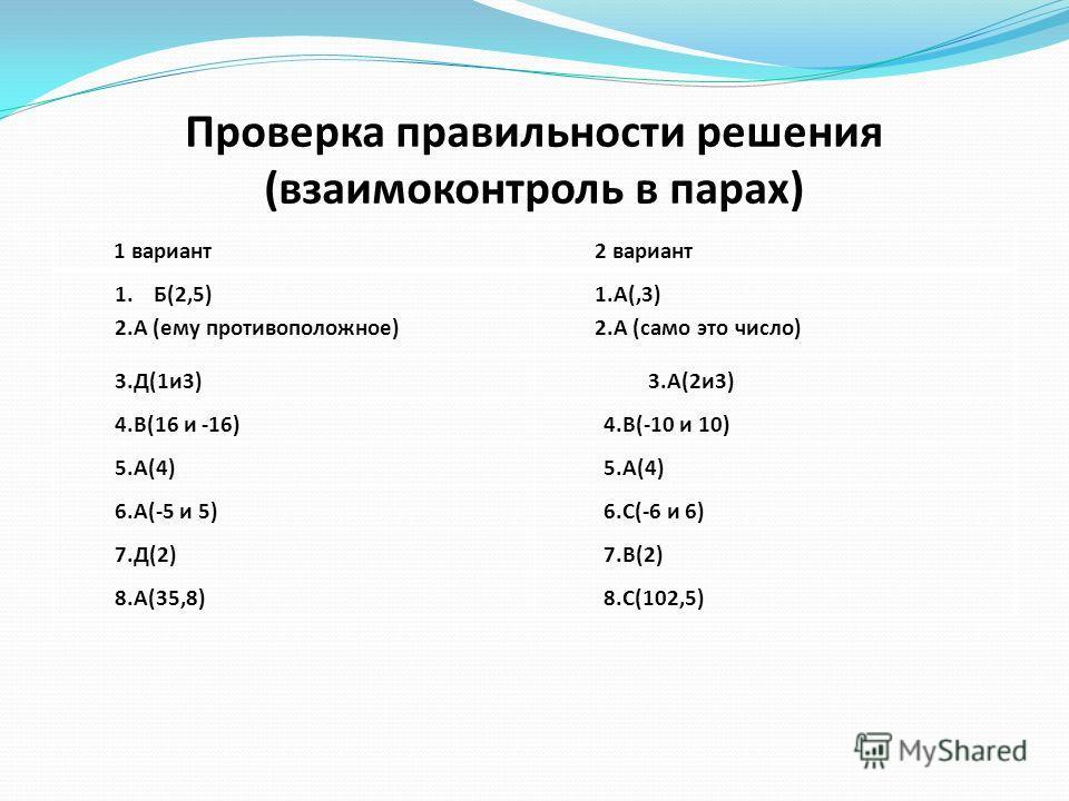 Проверка правильности решения (взаимоконтроль в парах) 1 вариант2 вариант 1. Б(2,5)1.А(,3) 2.А (ему противоположное)2.А (само это число) 3.Д(1и3)3.А(2и3) 4.В(16 и -16)4.В(-10 и 10) 5.А(4) 6.А(-5 и 5)6.С(-6 и 6) 7.Д(2)7.В(2) 8.А(35,8)8.С(102,5)