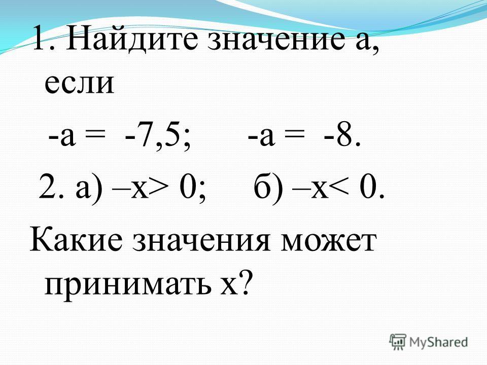 1. Найдите значение а, если -а = -7,5; -а = -8. 2. а) –х> 0; б) –х< 0. Какие значения может принимать х?