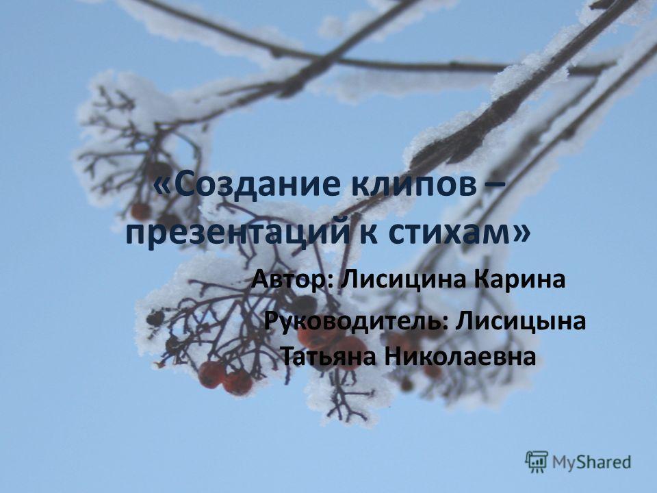 «Создание клипов – презентаций к стихам» Автор: Лисицина Карина Руководитель: Лисицына Татьяна Николаевна