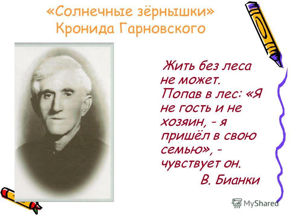 «Солнечные зёрнышки» Кронида Гарновского Жить без леса не может. Попав в лес: «Я не гость и не хозяин, - я пришёл в свою семью», - чувствует он. В. Бианки