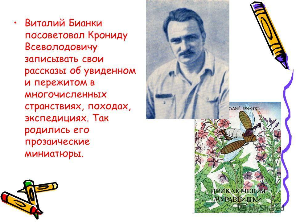 Виталий Бианки посоветовал Крониду Всеволодовичу записывать свои рассказы об увиденном и пережитом в многочисленных странствиях, походах, экспедициях. Так родились его прозаические миниатюры.