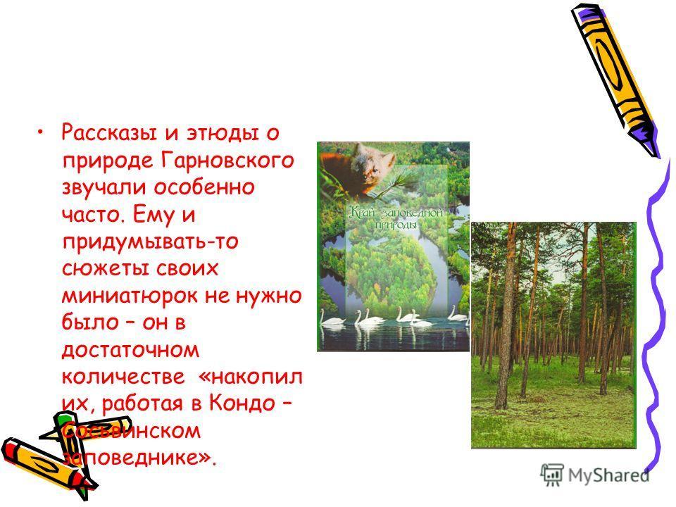 Рассказы и этюды о природе Гарновского звучали особенно часто. Ему и придумывать-то сюжеты своих миниатюрок не нужно было – он в достаточном количестве «накопил их, работая в Кондо – Сосьвинском заповеднике».