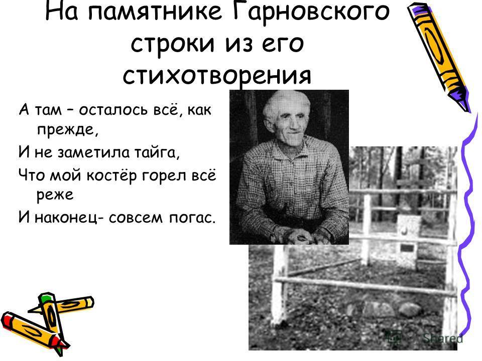 На памятнике Гарновского строки из его стихотворения А там – осталось всё, как прежде, И не заметила тайга, Что мой костёр горел всё реже И наконец- совсем погас.