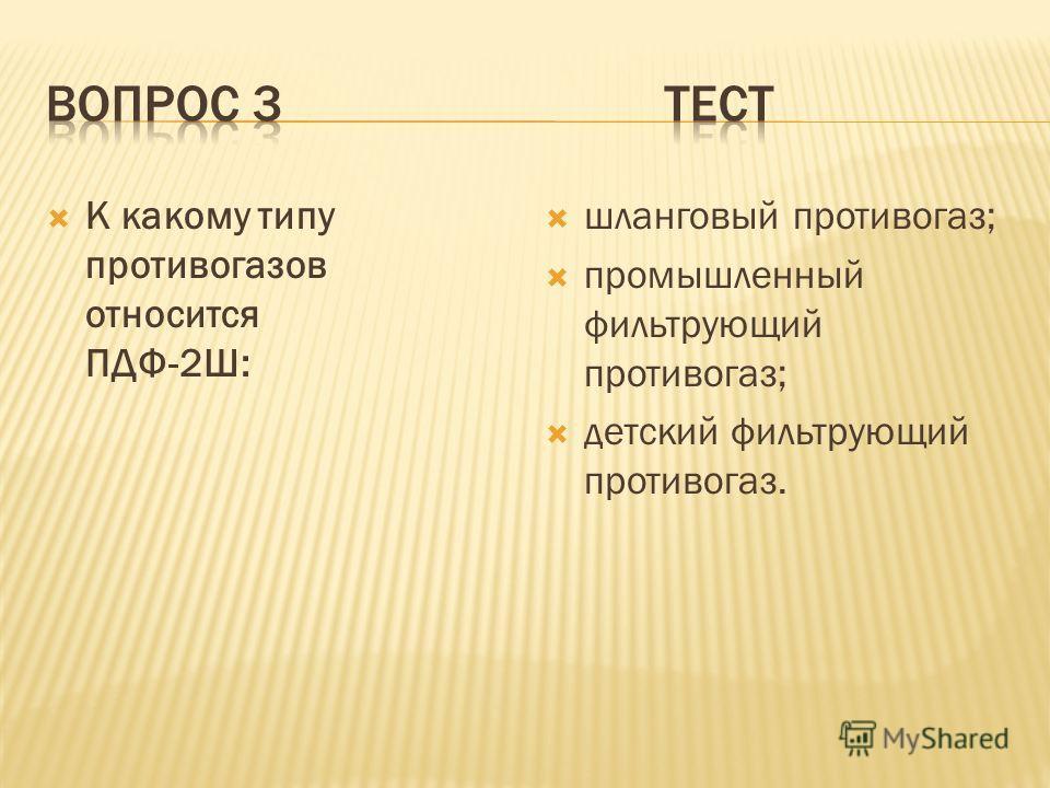 К какому типу противогазов относится ПДФ-2Ш: шланговый противогаз; промышленный фильтрующий противогаз; детский фильтрующий противогаз.