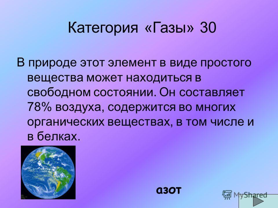 В природе этот элемент в виде простого вещества может находиться в свободном состоянии. Он составляет 78% воздуха, содержится во многих органических веществах, в том числе и в белках. азот Категория «Газы» 30