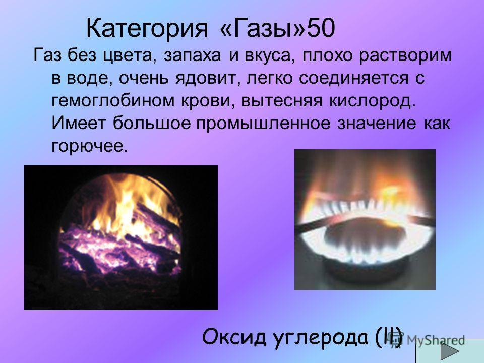 Газ без цвета, запаха и вкуса, плохо растворим в воде, очень ядовит, легко соединяется с гемоглобином крови, вытесняя кислород. Имеет большое промышленное значение как горючее. Оксид углерода (ll) Категория «Газы»50
