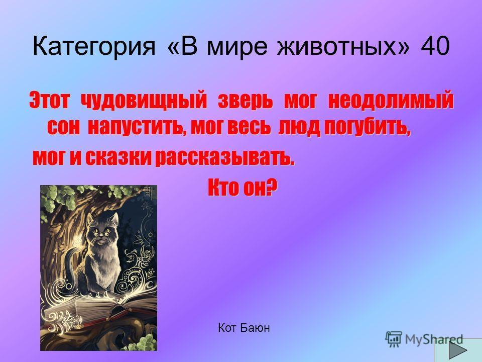 Категория «В мире животных» 40 Этот чудовищный зверь мог неодолимый сон напустить, мог весь люд погубить, мог и сказки рассказывать. мог и сказки рассказывать. Кто он? Кто он? Кот Баюн