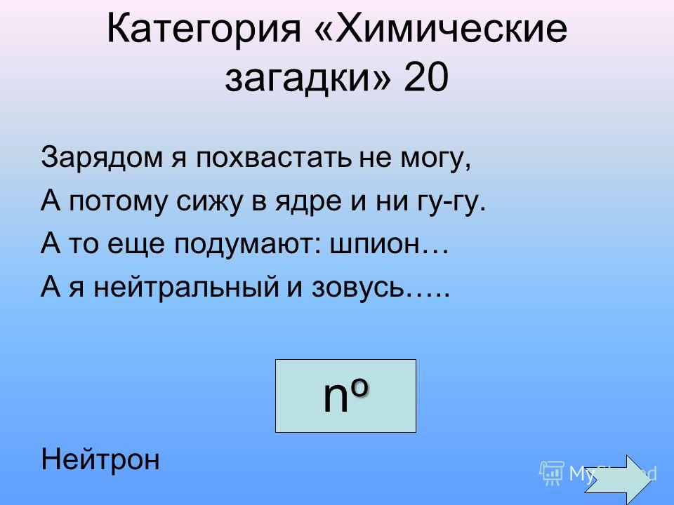 Категория «Химические загадки» 20 Зарядом я похвастать не могу, А потому сижу в ядре и ни гу-гу. А то еще подумают: шпион… А я нейтральный и зовусь….. Нейтрон onoono
