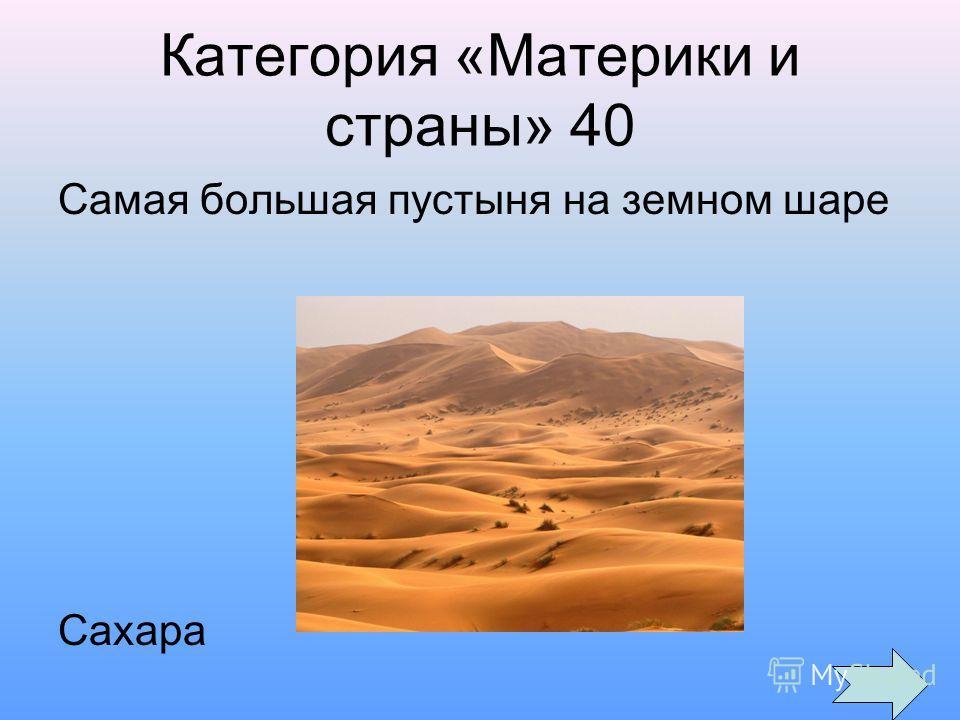 Категория «Материки и страны» 40 Самая большая пустыня на земном шаре Сахара