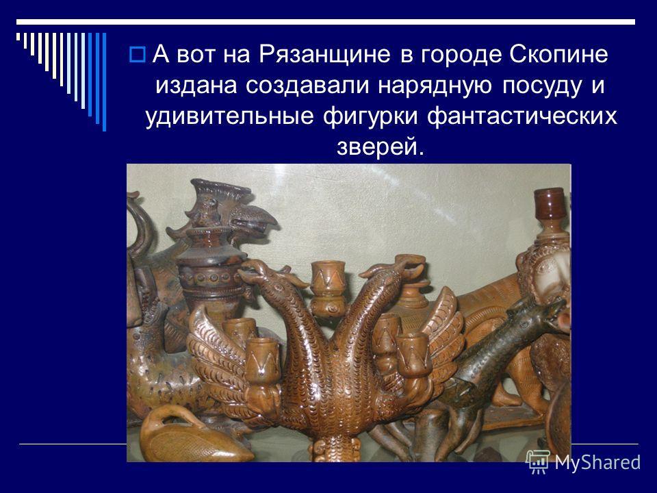 А вот на Рязанщине в городе Скопине издана создавали нарядную посуду и удивительные фигурки фантастических зверей.