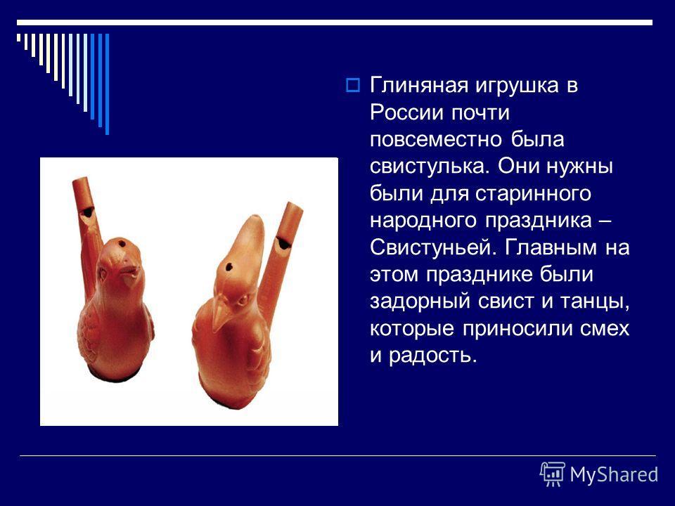 Глиняная игрушка в России почти повсеместно была свистулька. Они нужны были для старинного народного праздника – Свистуньей. Главным на этом празднике были задорный свист и танцы, которые приносили смех и радость.