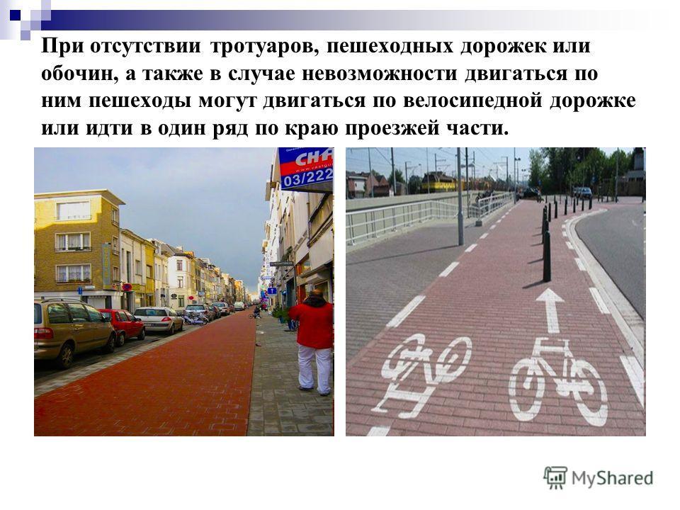 При отсутствии тротуаров, пешеходных дорожек или обочин, а также в случае невозможности двигаться по ним пешеходы могут двигаться по велосипедной дорожке или идти в один ряд по краю проезжей части.