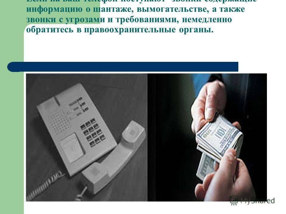 Если на ваш телефон поступают звонки содержащие информацию о шантаже, вымогательстве, а также звонки с угрозами и требованиями, немедленно обратитесь в правоохранительные органы.