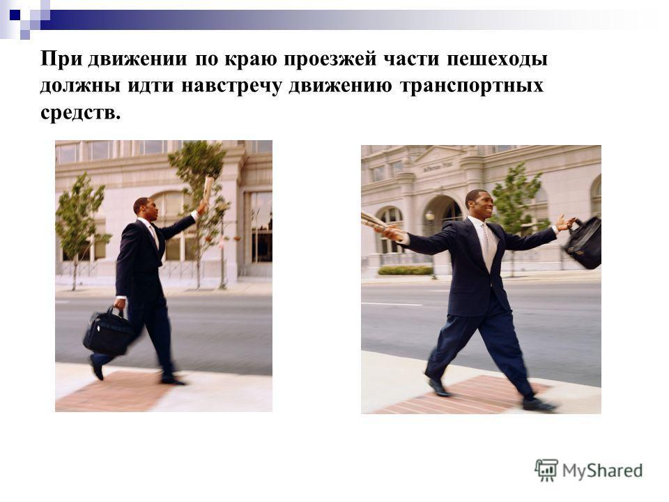 При движении по краю проезжей части пешеходы должны идти навстречу движению транспортных средств.