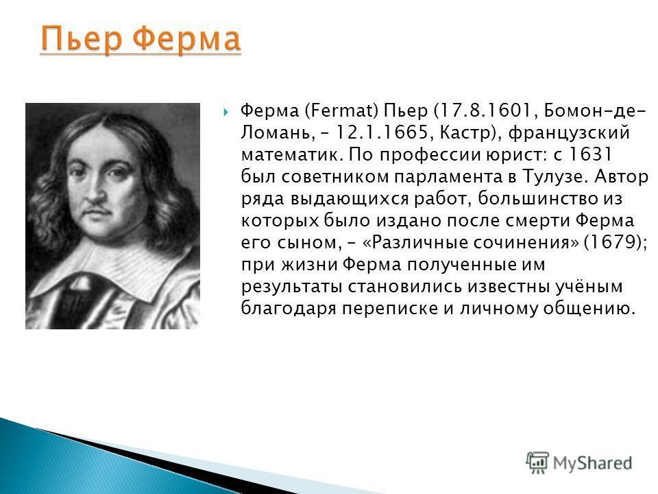 Ферма (Fermat) Пьер (17.8.1601, Бомон-де- Ломань, – 12.1.1665, Кастр), французский математик. По профессии юрист: с 1631 был советником парламента в Тулузе. Автор ряда выдающихся работ, большинство из которых было издано после смерти Ферма его сыном,