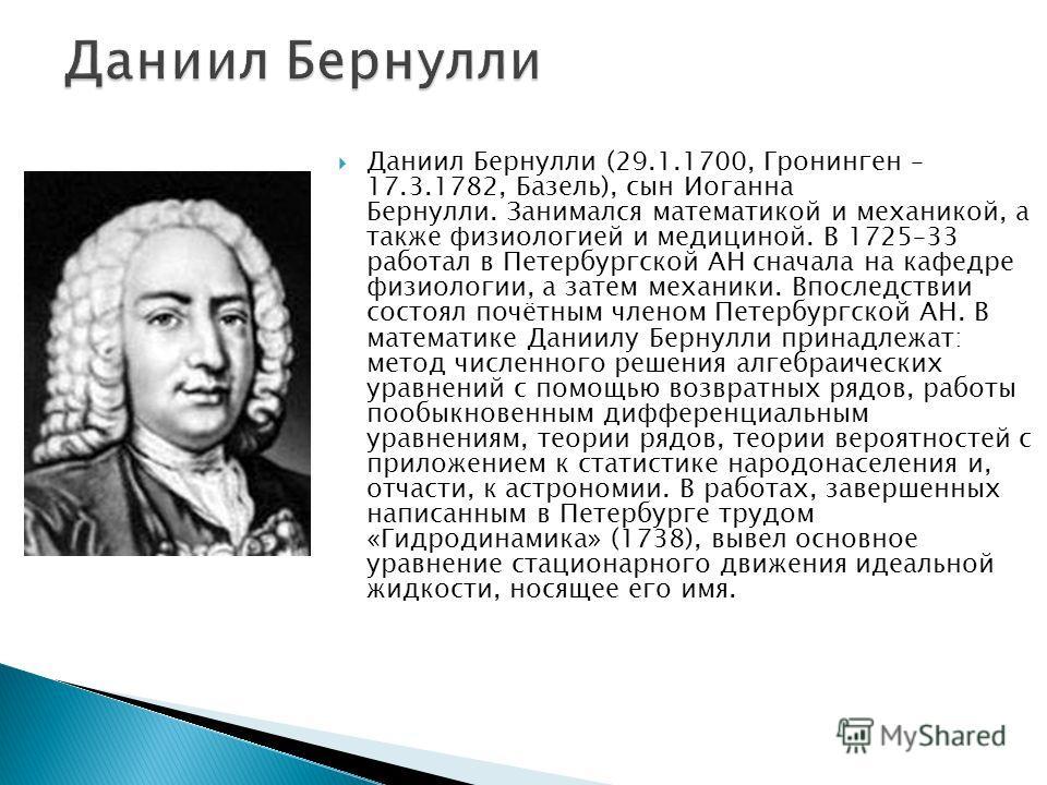 Даниил Бернулли (29.1.1700, Гронинген – 17.3.1782, Базель), сын Иоганна Бернулли. Занимался математикой и механикой, а также физиологией и медициной. В 1725–33 работал в Петербургской АН сначала на кафедре физиологии, а затем механики. Впоследствии с