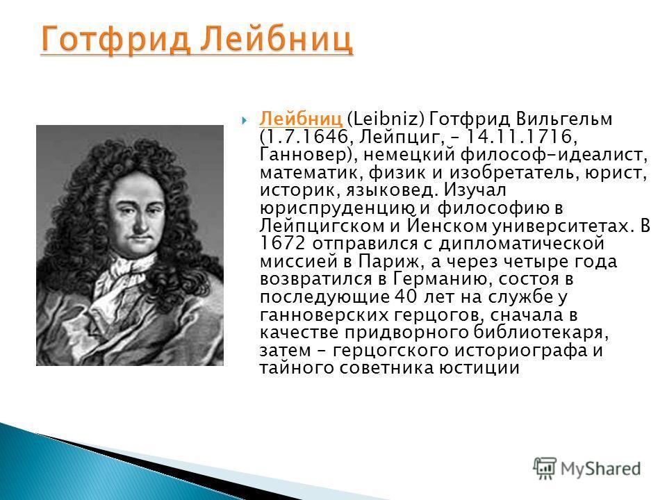 Лейбниц (Leibniz) Готфрид Вильгельм (1.7.1646, Лейпциг, – 14.11.1716, Ганновер), немецкий философ-идеалист, математик, физик и изобретатель, юрист, историк, языковед. Изучал юриспруденцию и философию в Лейпцигском и Йенском университетах. В 1672 отпр