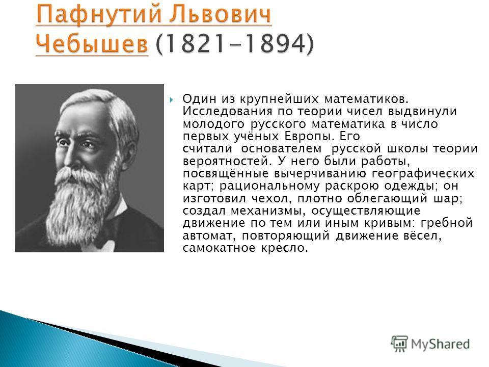Один из крупнейших математиков. Исследования по теории чисел выдвинули молодого русского математика в число первых учёных Европы. Его считали основателем русской школы теории вероятностей. У него были работы, посвящённые вычерчиванию географических к