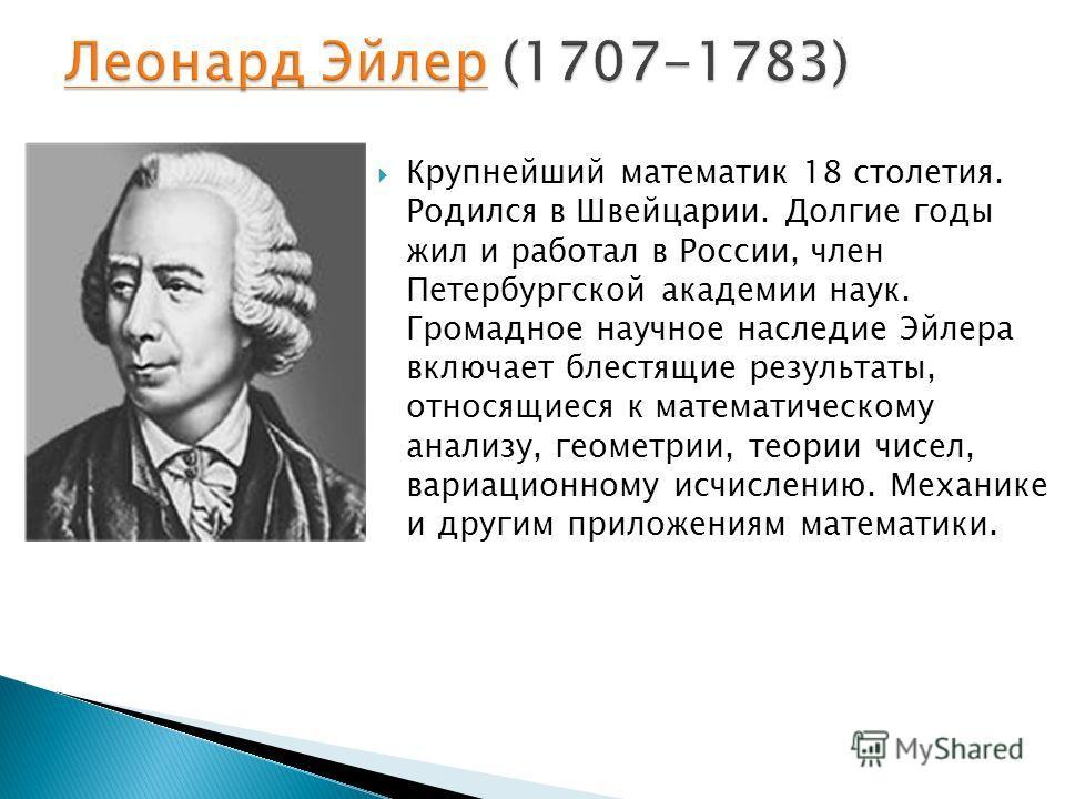 Крупнейший математик 18 столетия. Родился в Швейцарии. Долгие годы жил и работал в России, член Петербургской академии наук. Громадное научное наследие Эйлера включает блестящие результаты, относящиеся к математическому анализу, геометрии, теории чис